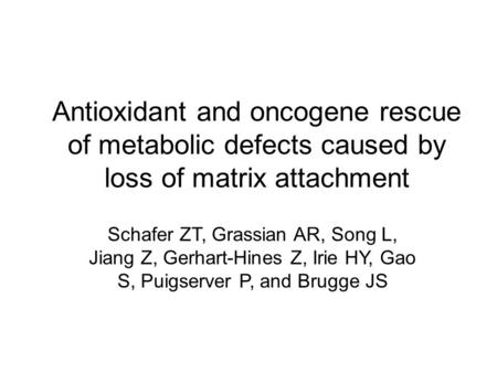 Antioxidant and oncogene rescue of metabolic defects caused by loss of matrix attachment Schafer ZT, Grassian AR, Song L, Jiang Z, Gerhart-Hines Z, Irie.