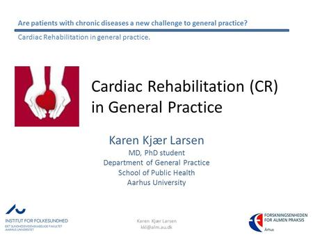 Cardiac Rehabilitation (CR) in General Practice Karen Kjær Larsen MD, PhD student Department of General Practice School of Public Health Aarhus University.