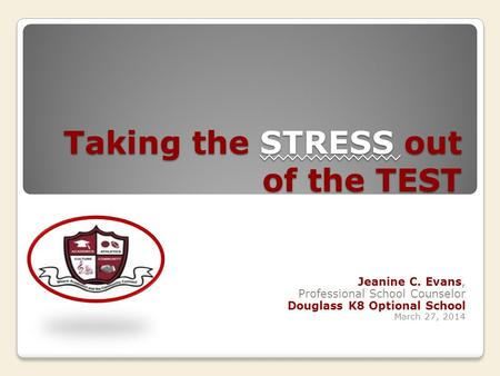 Taking the STRESS out of the TEST Jeanine C. Evans, Professional School Counselor Douglass K8 Optional School March 27, 2014.