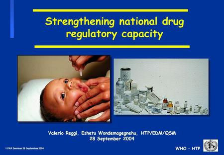 1 PAR Seminar 28 September 2004 WHO - HTP Strengthening national drug regulatory capacity Valerio Reggi, Eshetu Wondemagegnehu, HTP/EDM/QSM 28 September.