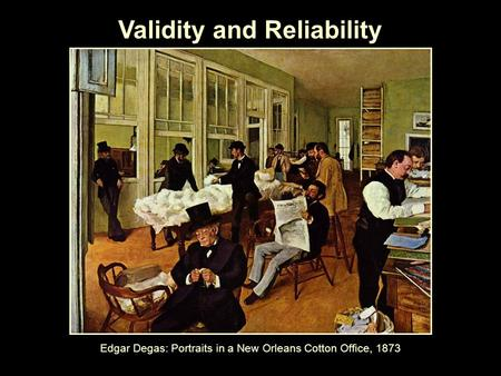 Validity and Reliability Edgar Degas: Portraits in a New Orleans Cotton Office, 1873.