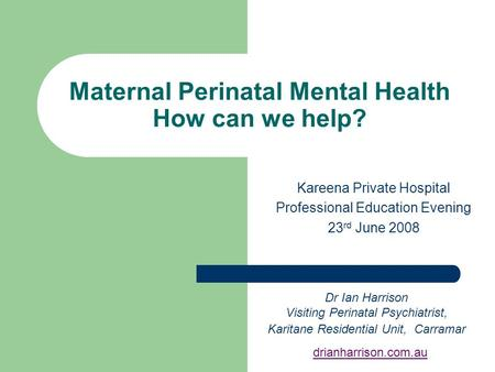 Maternal Perinatal Mental Health How can we help? Kareena Private Hospital Professional Education Evening 23 rd June 2008 Dr Ian Harrison Visiting Perinatal.