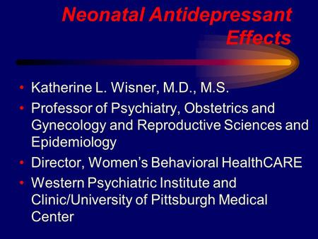 Neonatal Antidepressant Effects Katherine L. Wisner, M.D., M.S. Professor of Psychiatry, Obstetrics and Gynecology and Reproductive Sciences and Epidemiology.