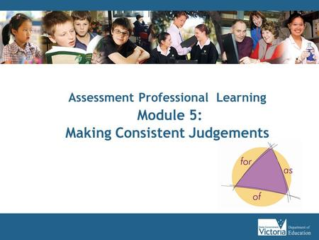 Assessment Professional Learning Module 5: Making Consistent Judgements.