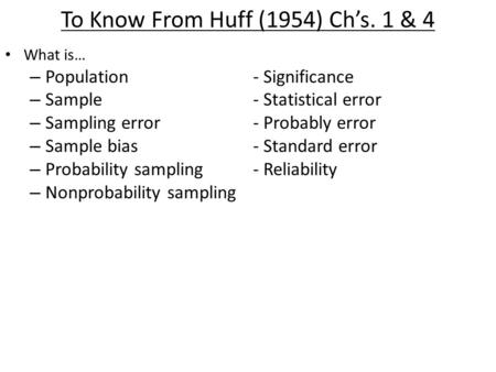To Know From Huff (1954) Ch's. 1 & 4 What is… – Population- Significance – Sample- Statistical error – Sampling error- Probably error – Sample bias- Standard.