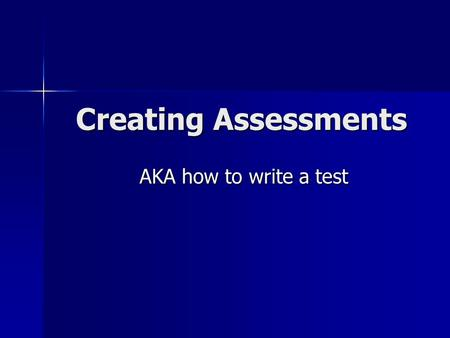 Creating Assessments AKA how to write a test. Creating Assessments All good assessments have three key features: All good assessments have three key features: