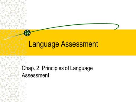 Language Assessment Chap. 2 Principles of Language Assessment.