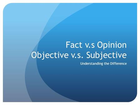 Fact v.s Opinion Objective v.s. Subjective Understanding the Difference.