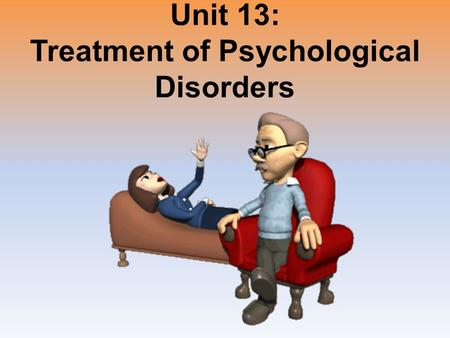 Unit 13: Treatment of Psychological Disorders. Unit Overview The Psychological Therapies Evaluating Psychotherapies The Biomedical Therapies Preventing.