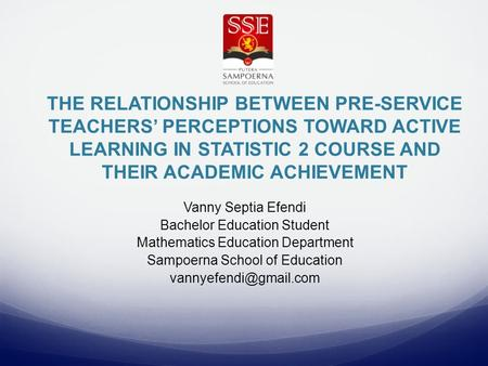 THE RELATIONSHIP BETWEEN PRE-SERVICE TEACHERS' PERCEPTIONS TOWARD ACTIVE LEARNING IN STATISTIC 2 COURSE AND THEIR ACADEMIC ACHIEVEMENT Vanny Septia Efendi.