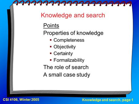 Knowledge and search, page 1 CSI 4106, Winter 2005 Knowledge and search Points Properties of knowledge  Completeness  Objectivity  Certainty  Formalizability.