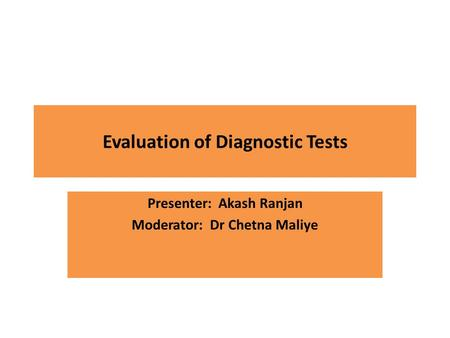 Evaluation of Diagnostic Tests Presenter: Akash Ranjan Moderator: Dr Chetna Maliye.