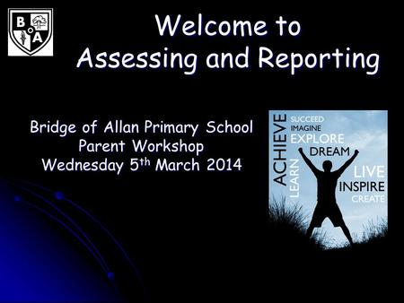 Welcome to Assessing and Reporting Bridge of Allan Primary School Parent Workshop Wednesday 5 th March 2014.