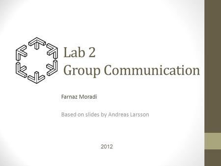 Lab 2 Group Communication Farnaz Moradi Based on slides by Andreas Larsson 2012.