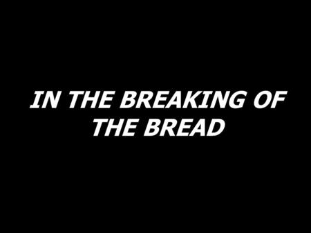 IN THE BREAKING OF THE BREAD. In the breaking of the bread, we knew Him, Lord Jesus. Alleluia! Alleluia!