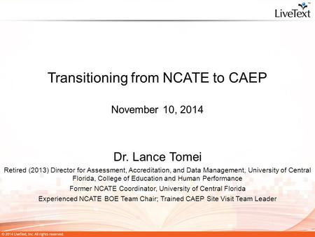 Transitioning from NCATE to CAEP November 10, 2014 Dr. Lance Tomei Retired (2013) Director for Assessment, Accreditation, and Data Management, University.
