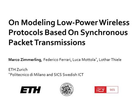 On Modeling Low-Power Wireless Protocols Based On Synchronous Packet Transmissions Marco Zimmerling, Federico Ferrari, Luca Mottola *, Lothar Thiele ETH.