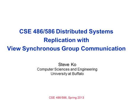 CSE 486/586, Spring 2013 CSE 486/586 Distributed Systems Replication with View Synchronous Group Communication Steve Ko Computer Sciences and Engineering.