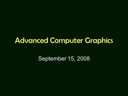 Advanced Computer Graphics September 15, 2008. Grading Programming homework Paper study and presentation Final project No written exams.