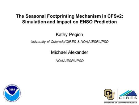 The Seasonal Footprinting Mechanism in CFSv2: Simulation and Impact on ENSO Prediction Kathy Pegion University of Colorado/CIRES & NOAA/ESRL/PSD Michael.