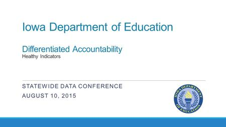 Iowa Department of Education Differentiated Accountability Healthy Indicators STATEWIDE DATA CONFERENCE AUGUST 10, 2015.