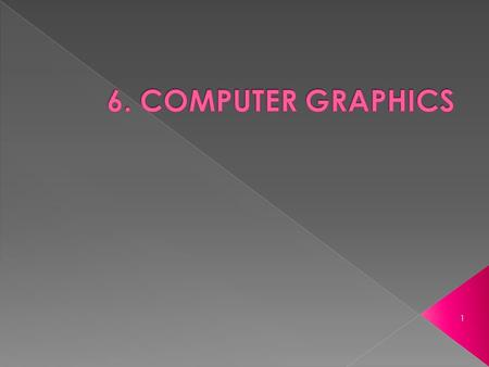 1.  Computer Graphics are graphics created using computers.  In general, it is the representation and manipulation of image data by a computer.  Examples: