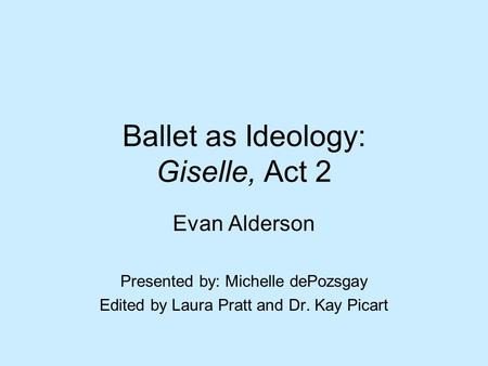Ballet as Ideology: Giselle, Act 2 Evan Alderson Presented by: Michelle dePozsgay Edited by Laura Pratt and Dr. Kay Picart.