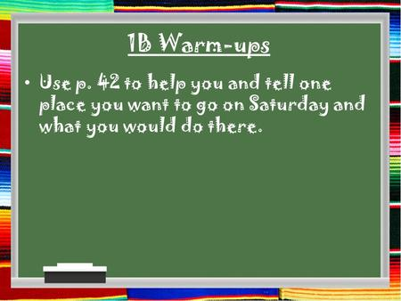 1B Warm-ups Use p. 42 to help you and tell one place you want to go on Saturday and what you would do there.