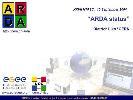 "EGEE is a project funded by the European Union under contract IST-2003-508833 ""ARDA status"" Dietrich Liko / CERN XXVII HTASC, 10 September 2004 www.eu-egee.org."