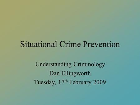 Situational Crime Prevention Understanding Criminology Dan Ellingworth Tuesday, 17 th February 2009.