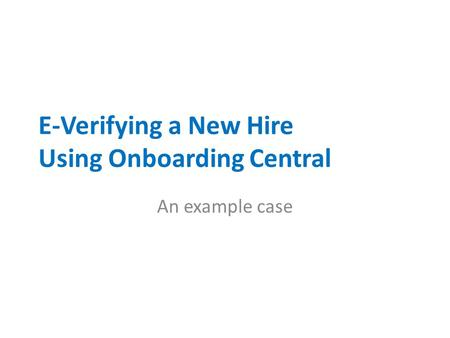 E-Verifying a New Hire Using Onboarding Central An example case.