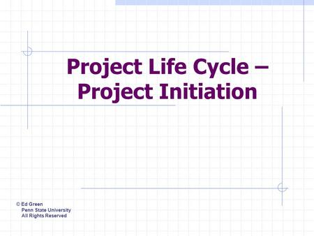 Project Life Cycle – Project Initiation © Ed Green Penn State University All Rights Reserved.