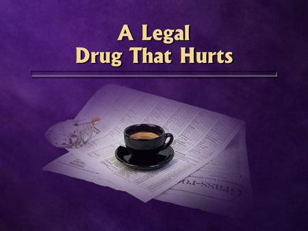 A Legal Drug That Hurts A Legal Drug That Hurts. Caffeine Coffee Tea Chocolate Pain relievers Soft drinks Coffee Tea Chocolate Pain relievers Soft drinks.