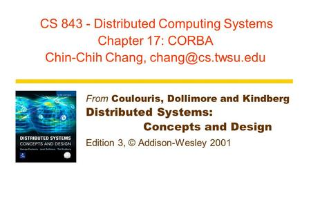 CS 843 - Distributed Computing Systems Chapter 17: CORBA Chin-Chih Chang, From Coulouris, Dollimore and Kindberg Distributed Systems: