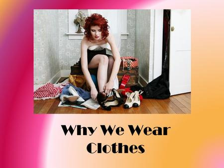 Why We Wear Clothes. WHY DO PEOPLE WEAR CLOTHES ? People wear clothes to fulfill certain PHYSICAL, PSYCHOLOGICAL and SOCIAL.