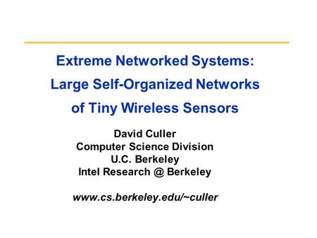Extreme Networked Systems: Large Self-Organized Networks of Tiny Wireless Sensors David Culler Computer Science Division U.C. Berkeley Intel