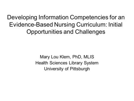 Developing Information Competencies for an Evidence-Based Nursing Curriculum: Initial Opportunities and Challenges Mary Lou Klem, PhD, MLIS Health Sciences.