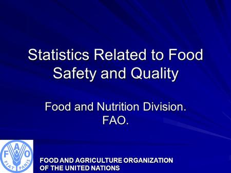 FOOD AND AGRICULTURE ORGANIZATION OF THE UNITED NATIONS Statistics Related to Food Safety and Quality Food and Nutrition Division. FAO.