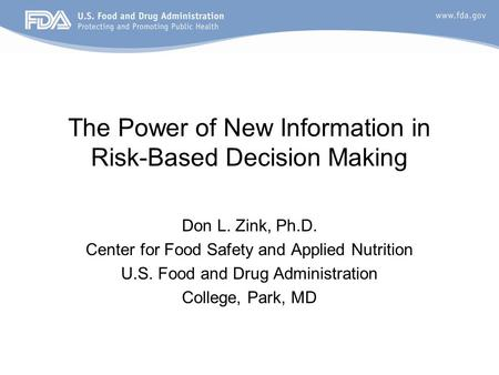 The Power of New Information in Risk-Based Decision Making Don L. Zink, Ph.D. Center for Food Safety and Applied Nutrition U.S. Food and Drug Administration.