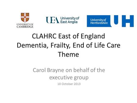 Carol Brayne on behalf of the executive group 10 October 2013 CLAHRC East of England Dementia, Frailty, End of Life Care Theme.