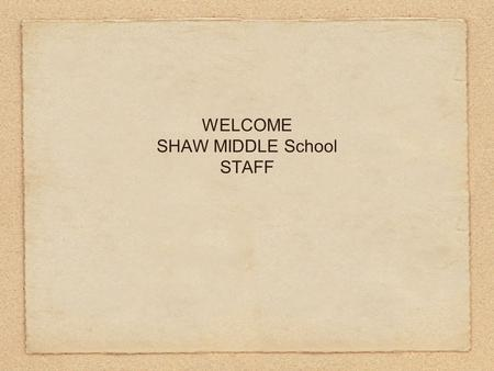"WELCOME SHAW MIDDLE School STAFF. ""We must ask ourselves, are we educating students for a life of tests or for the tests of life?"" Arthur L. Costa and."