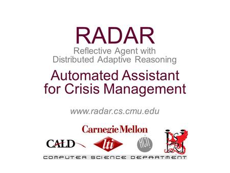 Www.radar.cs.cmu.edu Automated Assistant for Crisis Management Reflective Agent with Distributed Adaptive Reasoning RADAR.