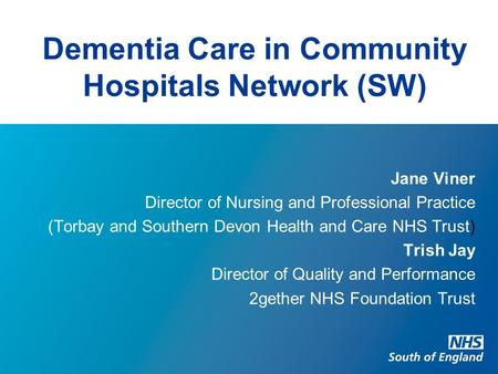 Dementia Care in Community Hospitals Network (SW) Jane Viner Director of Nursing and Professional Practice (Torbay and Southern Devon Health and Care NHS.