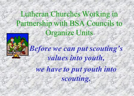 Lutheran Churches Working in Partnership with BSA Councils to Organize Units Before we can put scouting's values into youth, we have to put youth into.