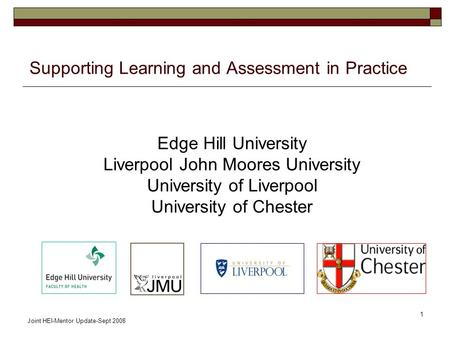 Joint HEI-Mentor Update-Sept 2008 1 Supporting Learning and Assessment in Practice Edge Hill University Liverpool John Moores University University of.