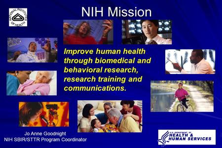 Jo Anne Goodnight NIH SBIR/STTR Program Coordinator NIH Mission Improve human health through biomedical and behavioral research, research training and.