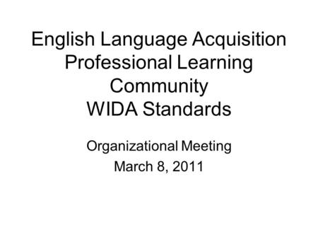 English Language Acquisition Professional Learning Community WIDA Standards Organizational Meeting March 8, 2011.