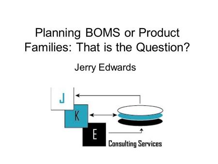 Planning BOMS or Product Families: That is the Question? Jerry Edwards.