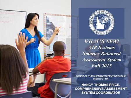 OFFICE OF THE SUPERINTENDENT OF PUBLIC INSTRUCTION NANCY THOMAS PRICE. COMPREHENSIVE ASSESSMENT SYSTEM COORDINATOR WHAT' S NEW! AIR Systems Smarter Balanced.