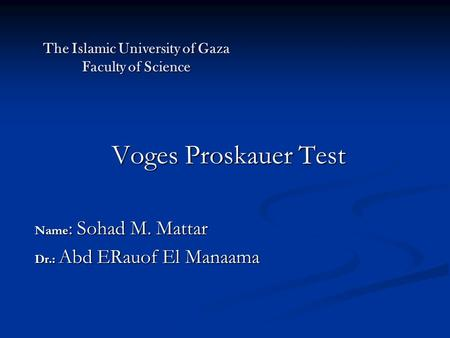 The Islamic University of Gaza Faculty of Science Voges Proskauer Test Name : Sohad M. Mattar Dr.: Abd ERauof El Manaama.